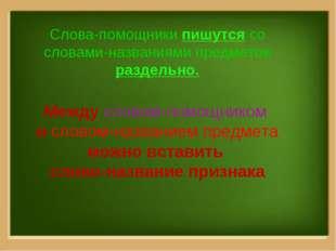 Слова-помощники пишутся со словами-названиями предметов раздельно. Между слов