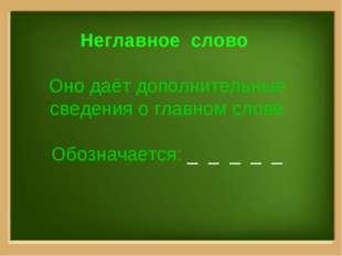 Неглавное слово Оно даёт дополнительные сведения о главном слове Обозначается