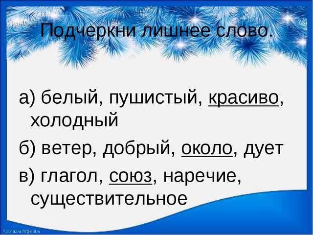 Подчеркни лишнее слово. а) белый, пушистый, красиво, холодный б) ветер, добры...