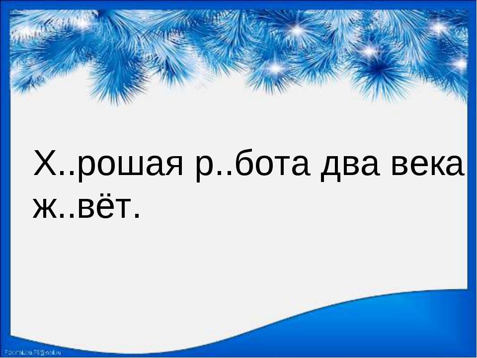 Х..рошая р..бота два века ж..вёт.