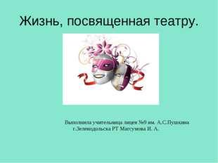 Жизнь, посвященная театру. Выполнила учительница лицея №9 им. А.С.Пушкина г.З