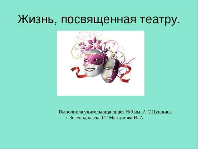 Жизнь, посвященная театру. Выполнила учительница лицея №9 им. А.С.Пушкина г.З...