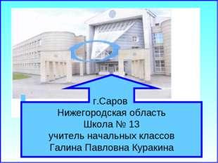 г.Саров Нижегородская область Школа № 13 учитель начальных классов Галина Пав