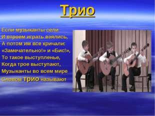 Трио Если музыканты сели И втроем играть взялись, А потом им все кричали: «За