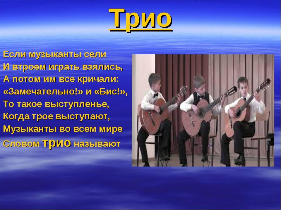 Трио Если музыканты сели И втроем играть взялись, А потом им все кричали: «За...
