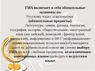 ГИА включает в себя обязательные экзамены по: Русскому языку и математике (о