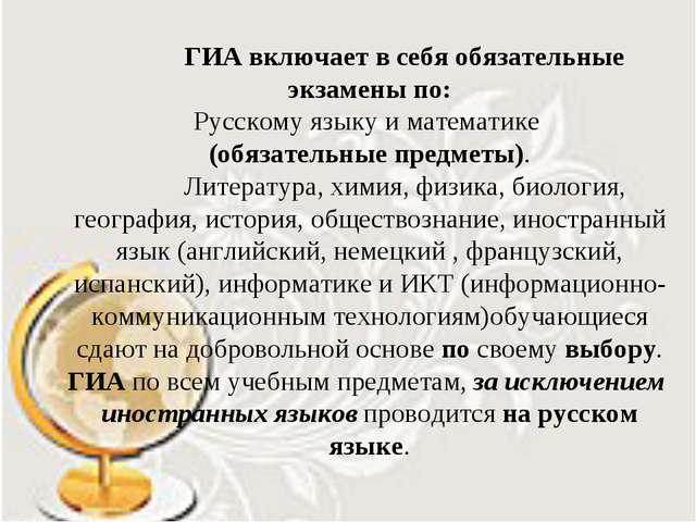 ГИА включает в себя обязательные экзамены по: Русскому языку и математике (о...