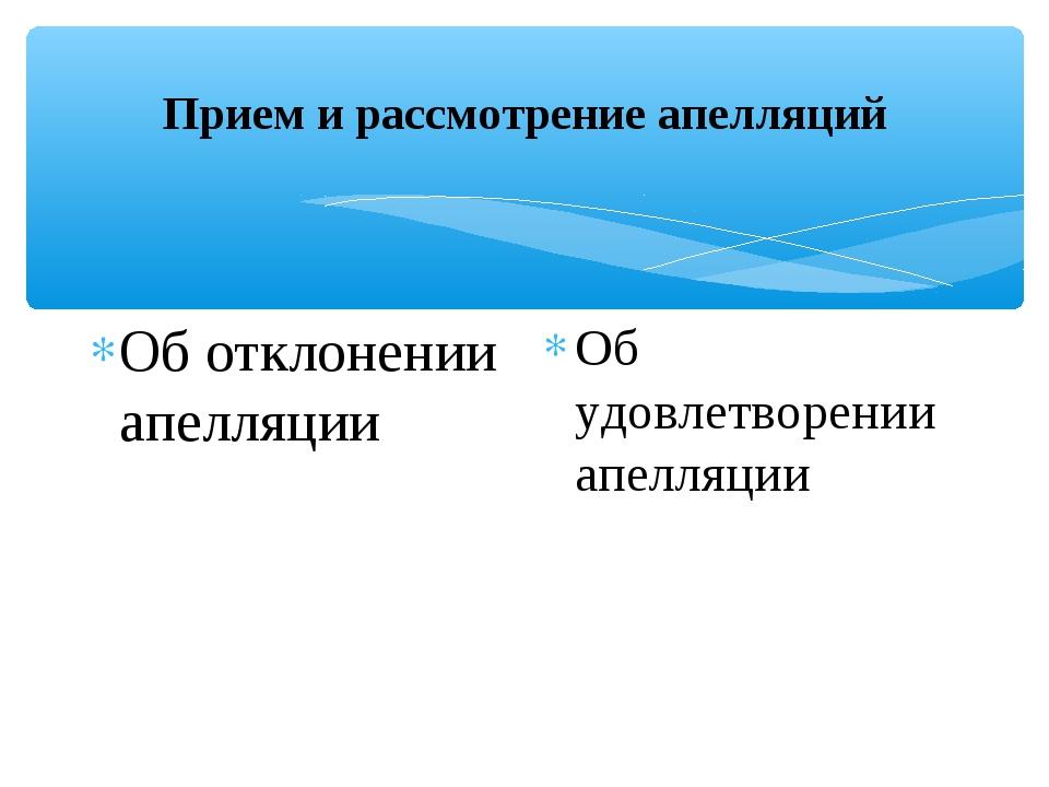 Прием и рассмотрение апелляций Об отклонении апелляции Об удовлетворении апел...
