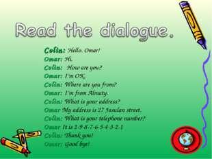 Colin: Hello. Omar! Omar: Hi. Colin: How are you? Omar: I'm OK. Colin: Where