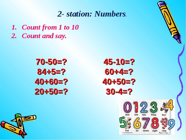 Count from 1 to 10 Count and say. 2- station: Numbers. 70-50=? 84+5=? 40+60=...