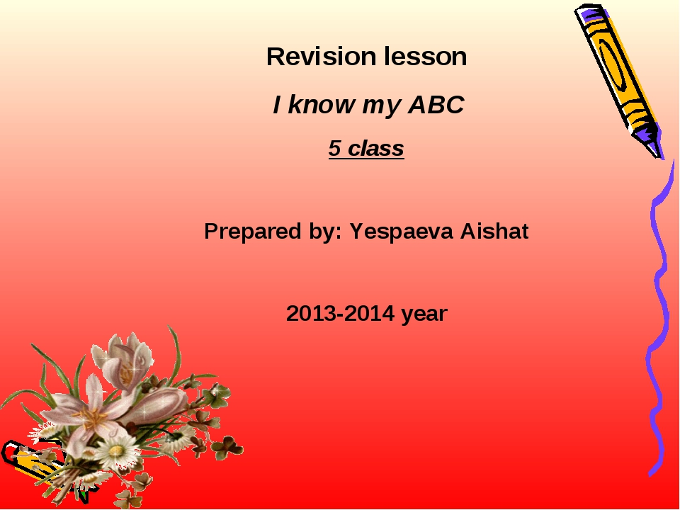 Revision lesson I know my ABC 5 class Prepared by: Yespaeva Aishat 2013-2014...