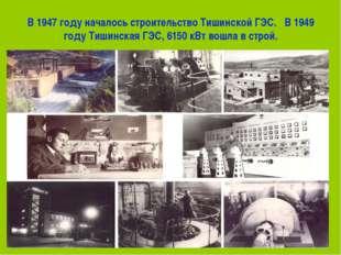 В 1947 году началось строительство Тишинской ГЭС. В 1949 году Тишинская ГЭС,
