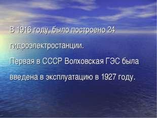 В 1916 году, было построено 24 гидроэлектростанции. Первая в СССР Волховская