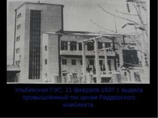 Ульбинская ГЭС, 11 февраля 1937 г. выдала промышленный ток цехам Риддерского