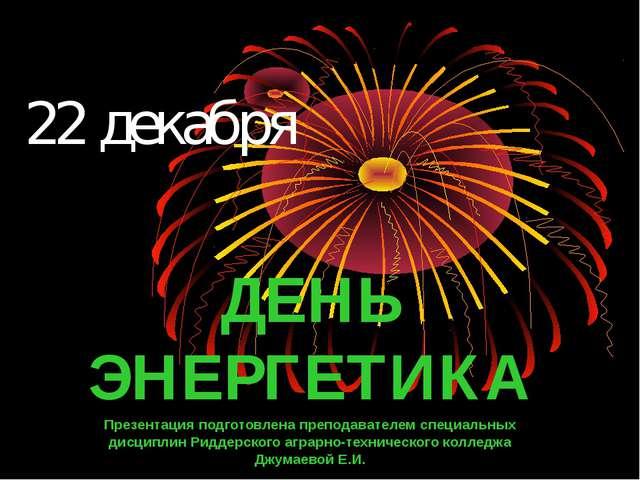 22 декабря ДЕНЬ ЭНЕРГЕТИКА Презентация подготовлена преподавателем специальны...