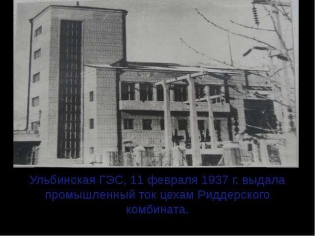 Ульбинская ГЭС, 11 февраля 1937 г. выдала промышленный ток цехам Риддерского...