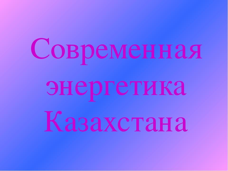 Современная энергетика Казахстана