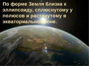 По форме Земля близка к эллипсоиду, сплюснутому у полюсов и растянутому в экв