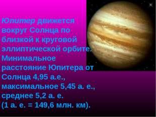 Юпитер движется вокруг Солнца по близкой к круговой эллиптической орбите. Мин