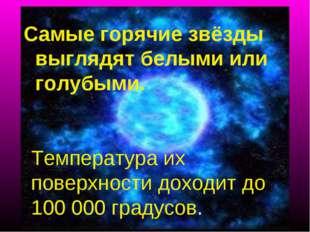 Самые горячие звёзды выглядят белыми или голубыми. Температура их поверхности