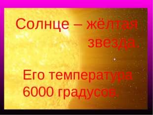 Солнце – жёлтая звезда. Его температура 6000 градусов.