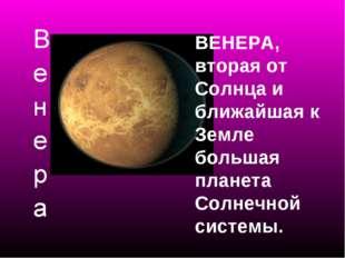 ВЕНЕРА, вторая от Солнца и ближайшая к Земле большая планета Солнечной системы.