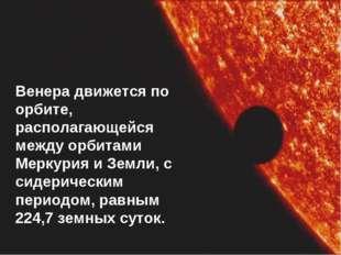 Венера движется по орбите, располагающейся между орбитами Меркурия и Земли, с