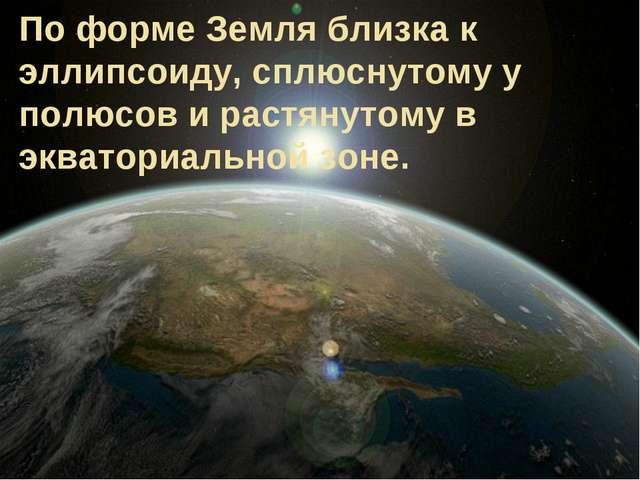 По форме Земля близка к эллипсоиду, сплюснутому у полюсов и растянутому в экв...