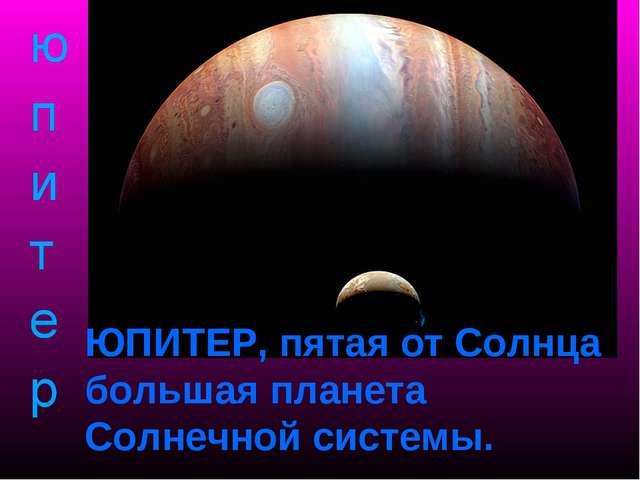 ЮПИТЕР, пятая от Солнца большая планета Солнечной системы.