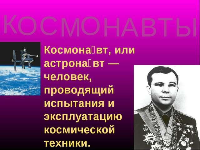 Космона́вт, или астрона́вт — человек, проводящий испытания и эксплуатацию кос...