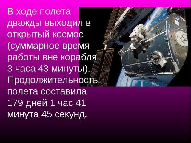 В ходе полета дважды выходил в открытый космос (суммарное время работы вне ко...