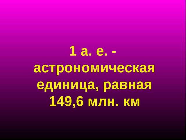 1 а. е. - астрономическая единица, равная 149,6 млн. км
