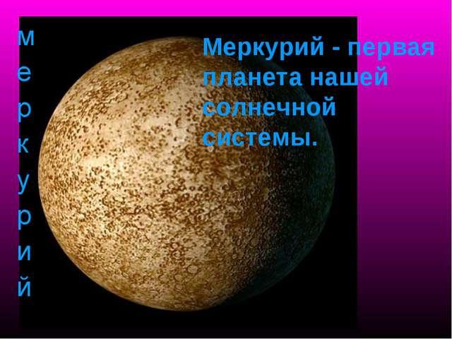 Меркурий - первая планета нашей солнечной системы.