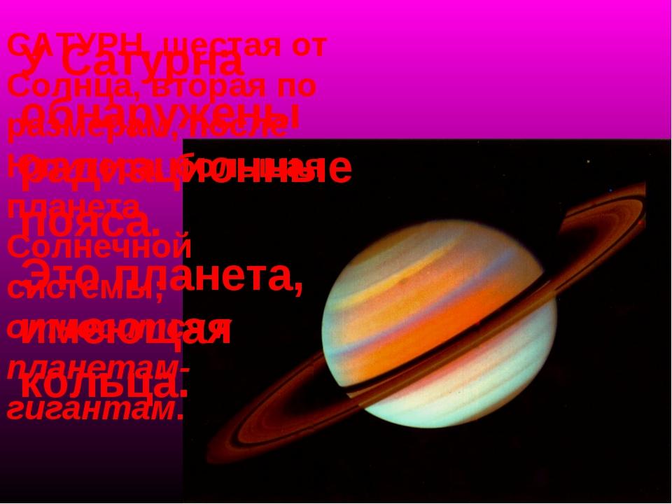 У Сатурна обнаружены радиационные пояса. Это планета, имеющая кольца. САТУРН,...