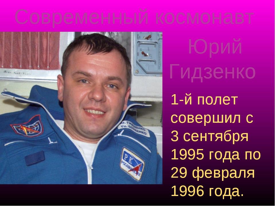 Современный космонавт Юрий Гидзенко 1-й полет совершил c 3 сентября 1995 года...