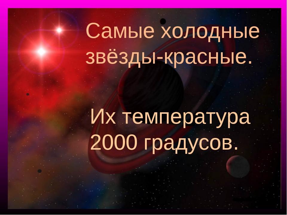 Самые холодные звёзды-красные. Их температура 2000 градусов.