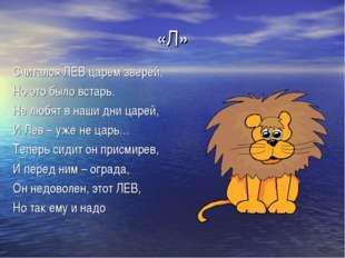 «Л» Считался ЛЕВ царем зверей, Но это было встарь. Не любят в наши дни царей,