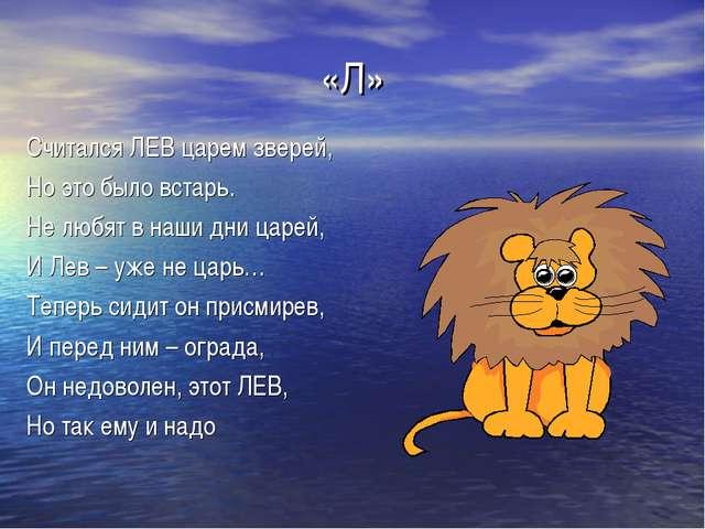 «Л» Считался ЛЕВ царем зверей, Но это было встарь. Не любят в наши дни царей,...