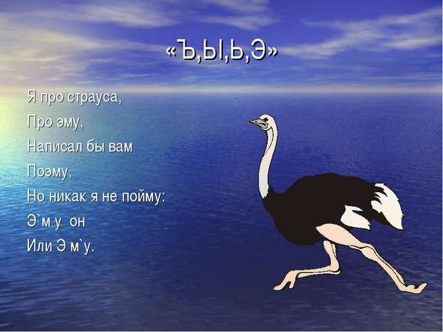 «Ъ,Ы,Ь,Э» Я про страуса, Про эму, Написал бы вам Поэму, Но никак я не пойму:...