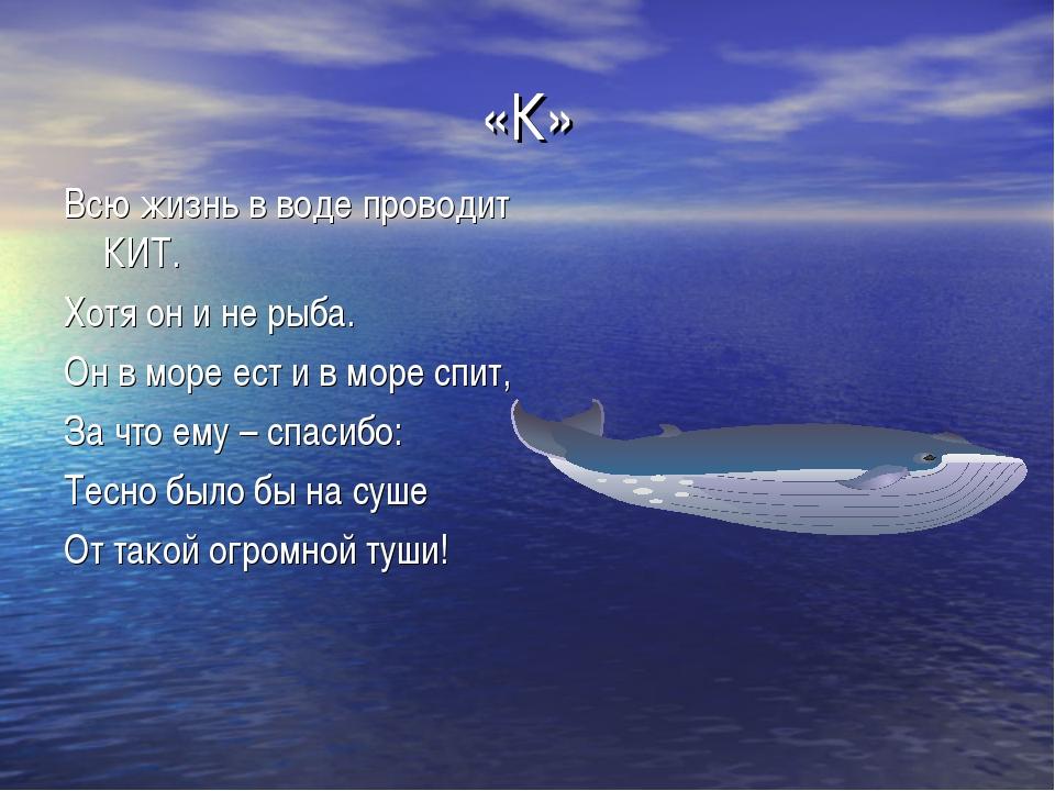 «К» Всю жизнь в воде проводит КИТ. Хотя он и не рыба. Он в море ест и в море...