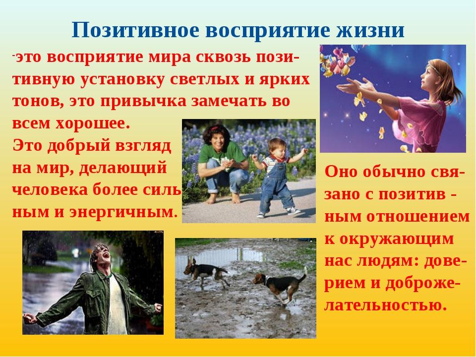 Позитивное восприятие жизни это восприятие мира сквозь пози-тивную установку...