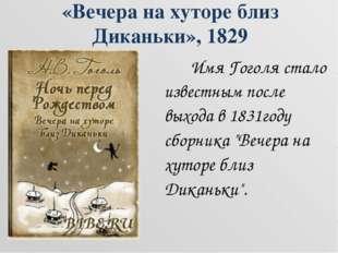 «Вечера на хуторе близ Диканьки», 1829  Имя Гоголя стало известным после вы