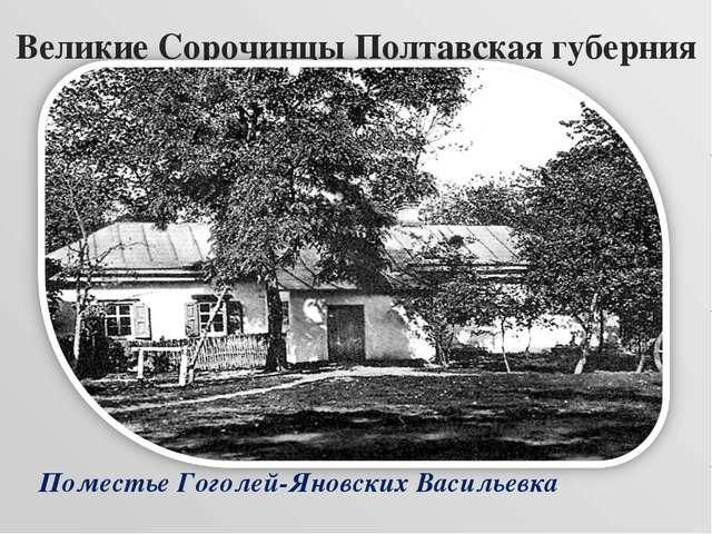 Великие Сорочинцы Полтавская губерния Поместье Гоголей-Яновских Васильевка
