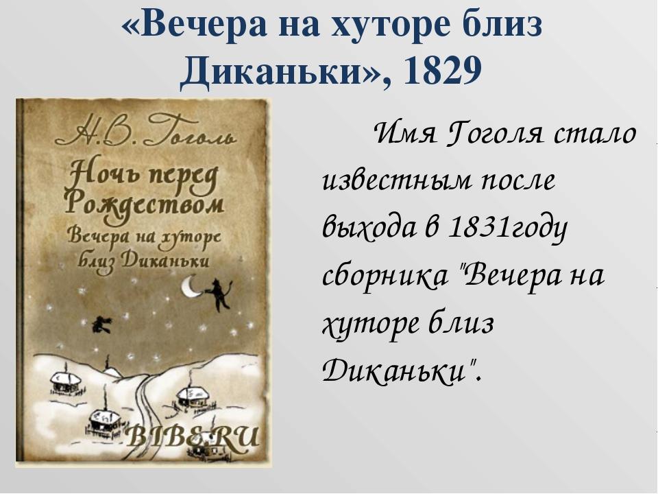 «Вечера на хуторе близ Диканьки», 1829  Имя Гоголя стало известным после вы...