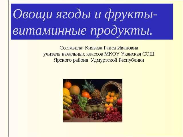 Овощи ягоды и фрукты- витаминные продукты. Составила: Князева Раиса Ивановна...