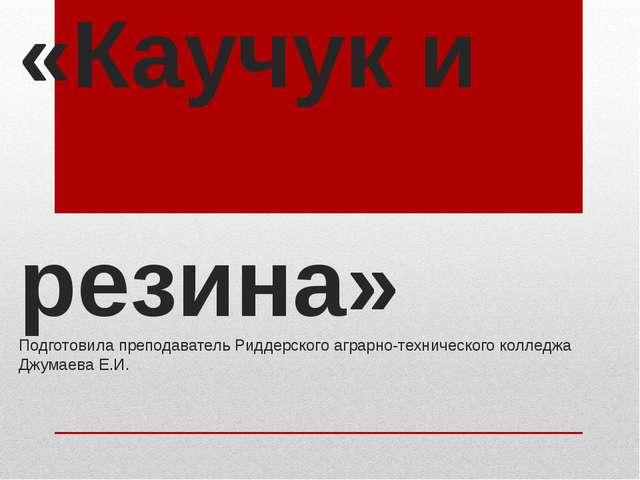 «Каучук и резина» Подготовила преподаватель Риддерского аграрно-технического...