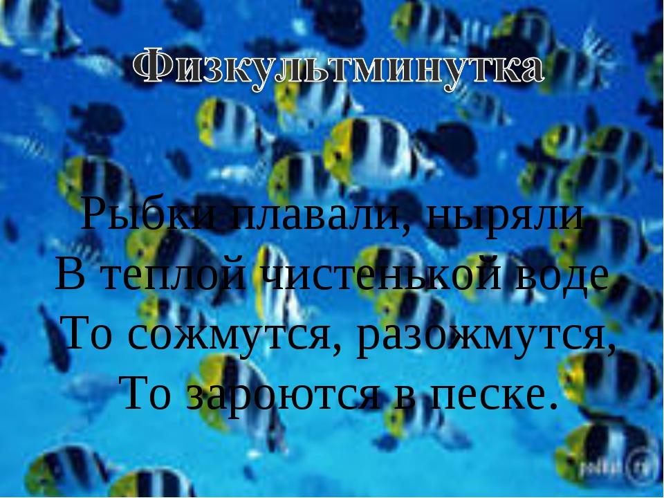 Рыбки плавали, ныряли В теплой чистенькой воде, То сожмутся, разожмутся, То з...