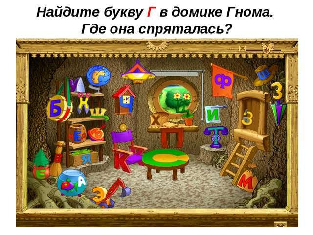 Найдите букву Г в домике Гнома. Где она спряталась?