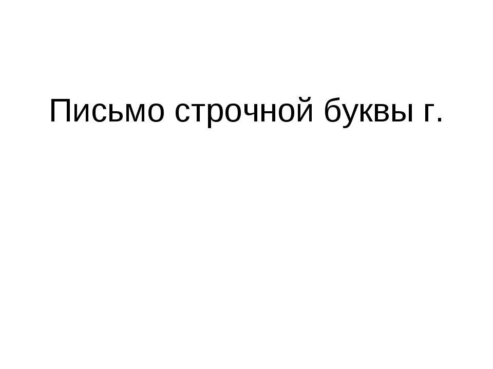 Письмо строчной буквы г.