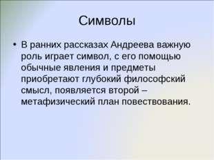 Символы В ранних рассказах Андреева важную роль играет символ, с его помощью